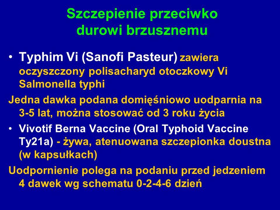 Typhim Vi (Sanofi Pasteur) zawiera oczyszczony polisacharyd otoczkowy Vi Salmonella typhi Jedna dawka podana domięśniowo uodparnia na 3-5 lat, można stosować od 3 roku życia Vivotif Berna Vaccine (Oral Typhoid Vaccine Ty21a) - żywa, atenuowana szczepionka doustna (w kapsułkach) Uodpornienie polega na podaniu przed jedzeniem 4 dawek wg schematu 0-2-4-6 dzień Szczepienie przeciwko durowi brzusznemu