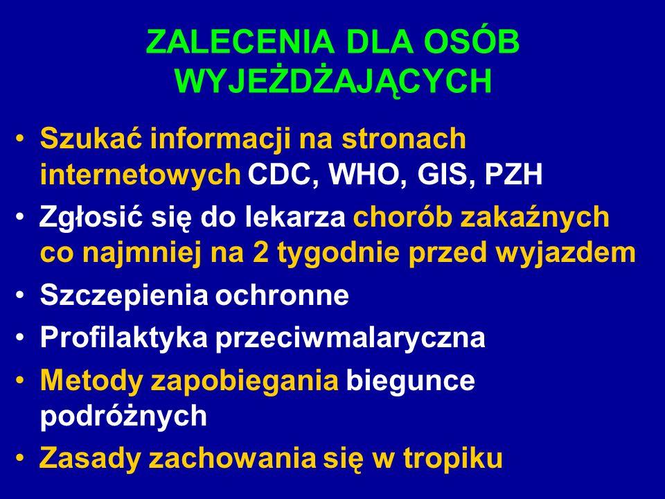 ZALECENIA DLA OSÓB WYJEŻDŻAJĄCYCH Szukać informacji na stronach internetowych CDC, WHO, GIS, PZH Zgłosić się do lekarza chorób zakaźnych co najmniej na 2 tygodnie przed wyjazdem Szczepienia ochronne Profilaktyka przeciwmalaryczna Metody zapobiegania biegunce podróżnych Zasady zachowania się w tropiku