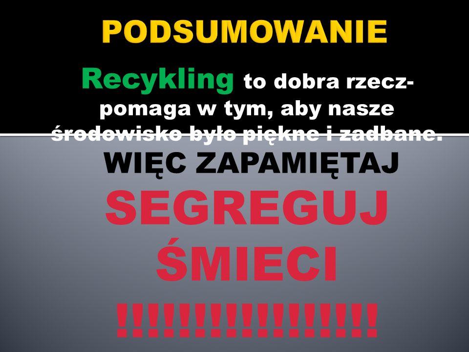 Recykling to dobra rzecz- pomaga w tym, aby nasze środowisko było piękne i zadbane. WIĘC ZAPAMIĘTAJ SEGREGUJ ŚMIECI !!!!!!!!!!!!!!!!!