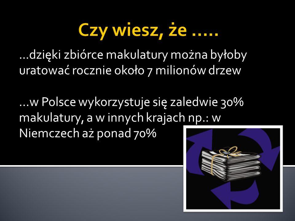 ...dzięki zbiórce makulatury można byłoby uratować rocznie około 7 milionów drzew …w Polsce wykorzystuje się zaledwie 30% makulatury, a w innych kraja