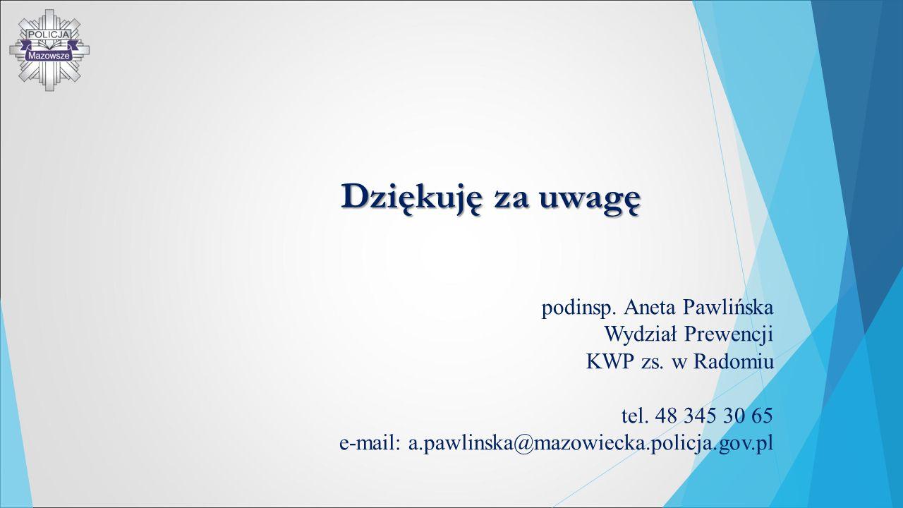 Dziękuję za uwagę podinsp. Aneta Pawlińska Wydział Prewencji KWP zs. w Radomiu tel. 48 345 30 65 e-mail: a.pawlinska@mazowiecka.policja.gov.pl