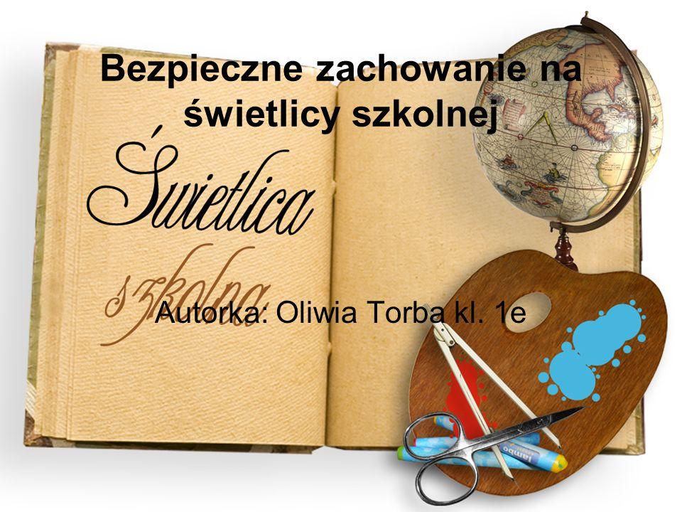 Bezpieczne zachowanie na świetlicy szkolnej Autorka: Oliwia Torba kl. 1e