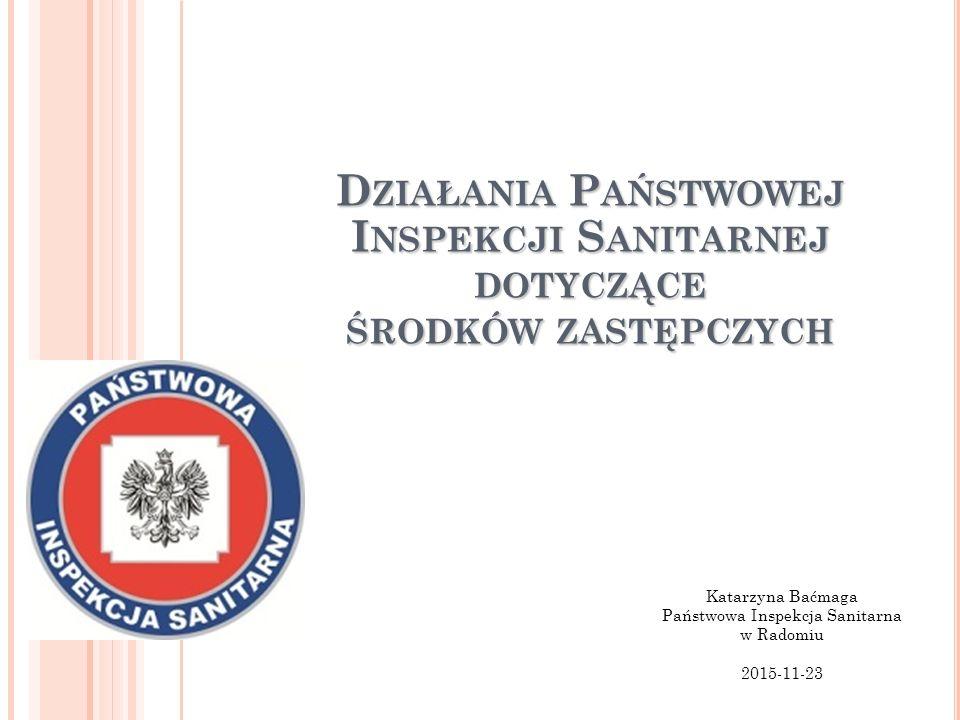 D ZIAŁANIA P AŃSTWOWEJ I NSPEKCJI S ANITARNEJ DOTYCZĄCE ŚRODKÓW ZASTĘPCZYCH Katarzyna Baćmaga Państwowa Inspekcja Sanitarna w Radomiu 2015-11-23