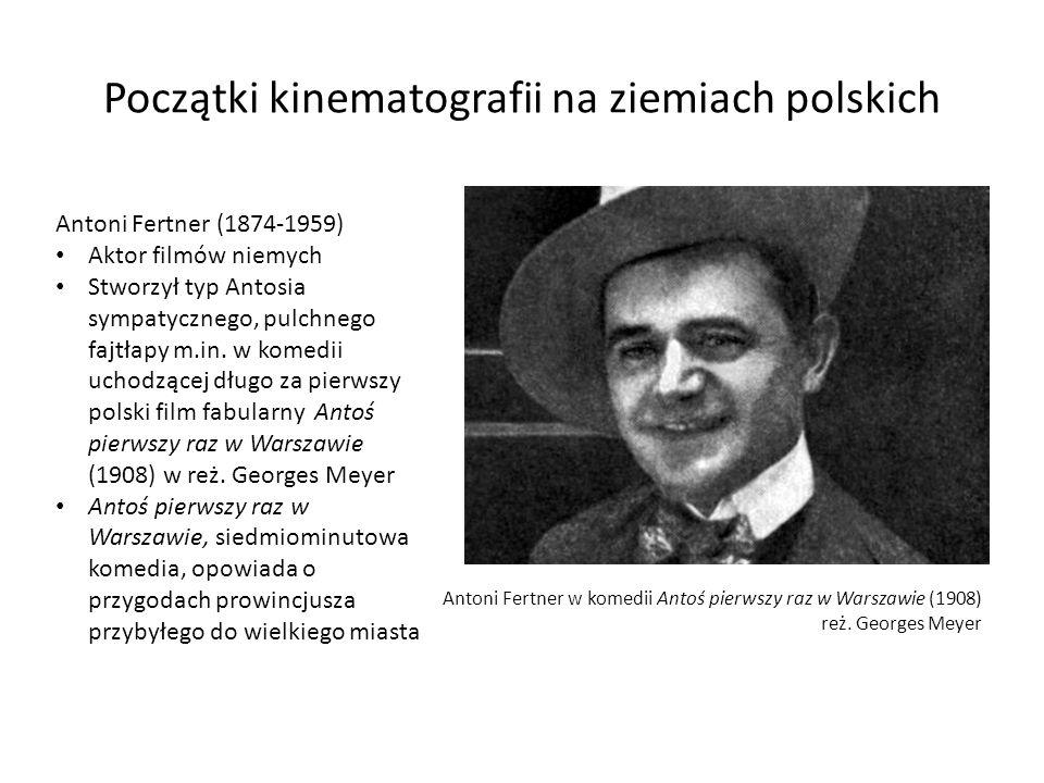 Początki kinematografii na ziemiach polskich Antoni Fertner w komedii Antoś pierwszy raz w Warszawie (1908) reż. Georges Meyer Antoni Fertner (1874-19