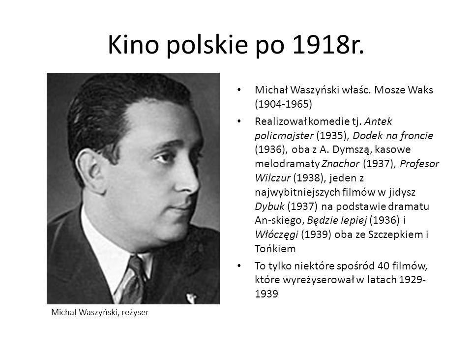 Kino polskie po 1918r. Michał Waszyński właśc. Mosze Waks (1904-1965) Realizował komedie tj. Antek policmajster (1935), Dodek na froncie (1936), oba z