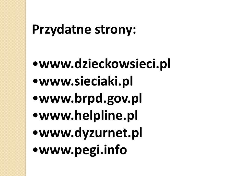Przydatne strony: www.dzieckowsieci.pl www.sieciaki.pl www.brpd.gov.pl www.helpline.pl www.dyzurnet.pl www.pegi.info