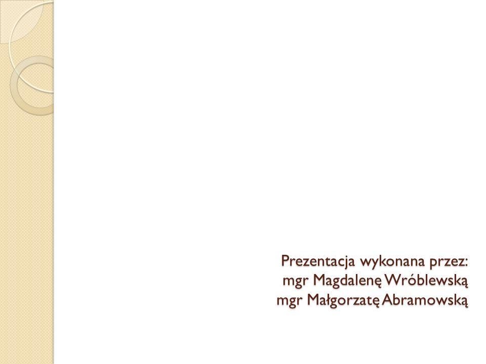 Prezentacja wykonana przez: mgr Magdalenę Wróblewską mgr Małgorzatę Abramowską
