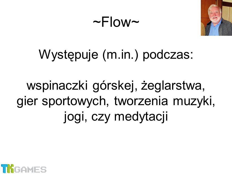 Występuje (m.in.) podczas: wspinaczki górskej, żeglarstwa, gier sportowych, tworzenia muzyki, jogi, czy medytacji ~Flow~