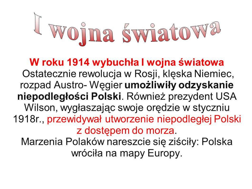 W roku 1914 wybuchła I wojna światowa Ostatecznie rewolucja w Rosji, klęska Niemiec, rozpad Austro- Węgier umożliwiły odzyskanie niepodległości Polski.