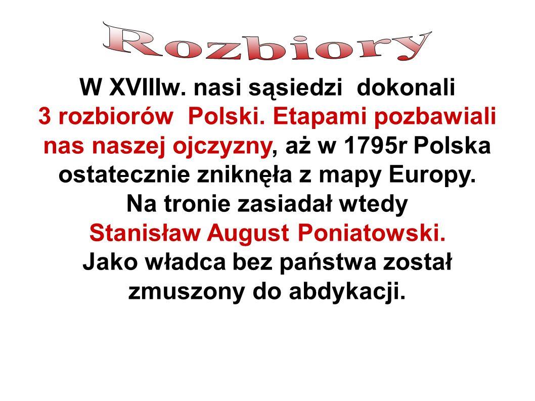 W XVIIIw.nasi sąsiedzi dokonali 3 rozbiorów Polski.