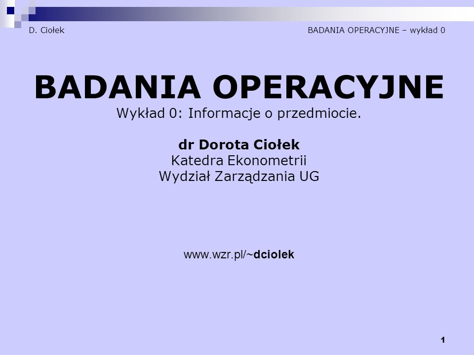 1 D.Ciołek BADANIA OPERACYJNE – wykład 0 BADANIA OPERACYJNE Wykład 0: Informacje o przedmiocie.
