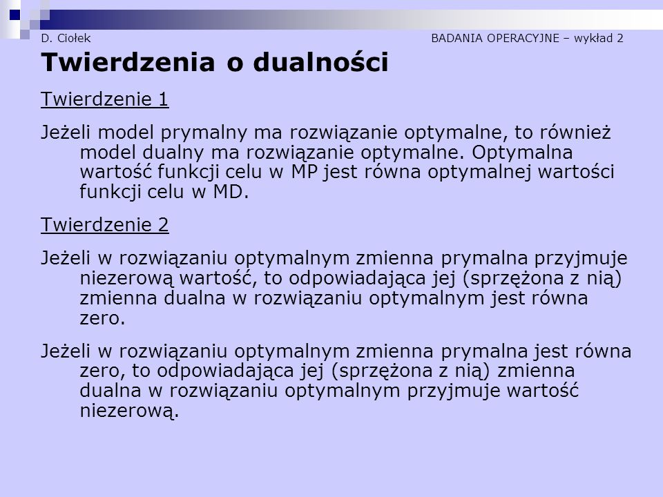 D. Ciołek BADANIA OPERACYJNE – wykład 2 Twierdzenia o dualności Twierdzenie 1 Jeżeli model prymalny ma rozwiązanie optymalne, to również model dualny