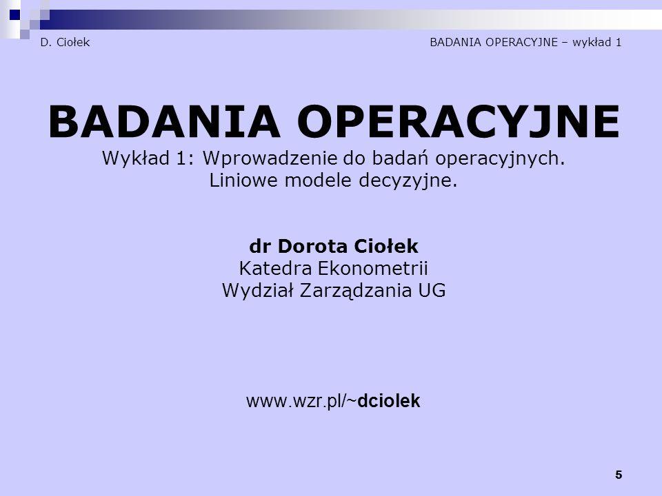 5 D. Ciołek BADANIA OPERACYJNE – wykład 1 BADANIA OPERACYJNE Wykład 1: Wprowadzenie do badań operacyjnych. Liniowe modele decyzyjne. dr Dorota Ciołek