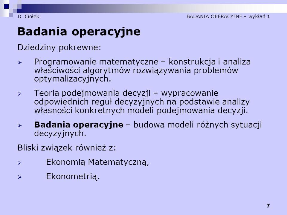 7 D. Ciołek BADANIA OPERACYJNE – wykład 1 Badania operacyjne Dziedziny pokrewne:  Programowanie matematyczne – konstrukcja i analiza właściwości algo
