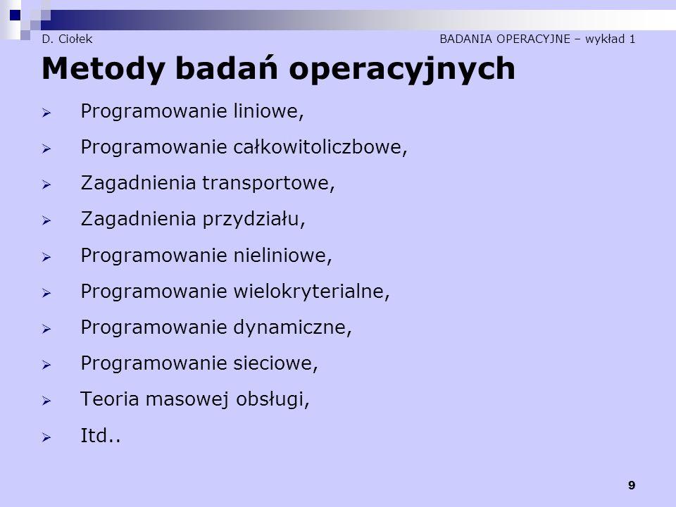 9 D. Ciołek BADANIA OPERACYJNE – wykład 1 Metody badań operacyjnych  Programowanie liniowe,  Programowanie całkowitoliczbowe,  Zagadnienia transpor