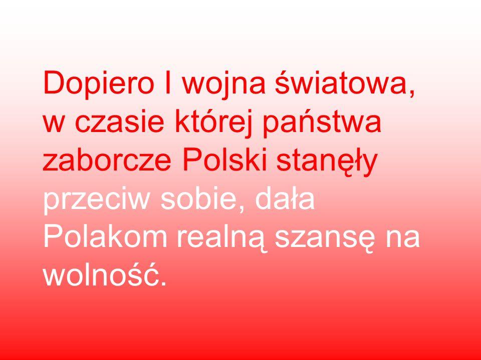 Dopiero I wojna światowa, w czasie której państwa zaborcze Polski stanęły przeciw sobie, dała Polakom realną szansę na wolność.
