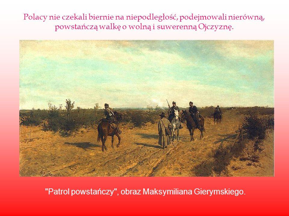Polacy nie czekali biernie na niepodległość, podejmowali nierówną, powstańczą walkę o wolną i suwerenną Ojczyznę.