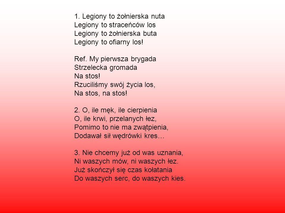 1. Legiony to żołnierska nuta Legiony to straceńców los Legiony to żołnierska buta Legiony to ofiarny los! Ref. My pierwsza brygada Strzelecka gromada