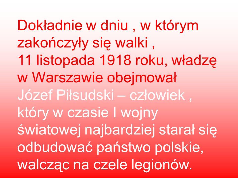 Dokładnie w dniu, w którym zakończyły się walki, 11 listopada 1918 roku, władzę w Warszawie obejmował Józef Piłsudski – człowiek, który w czasie I woj
