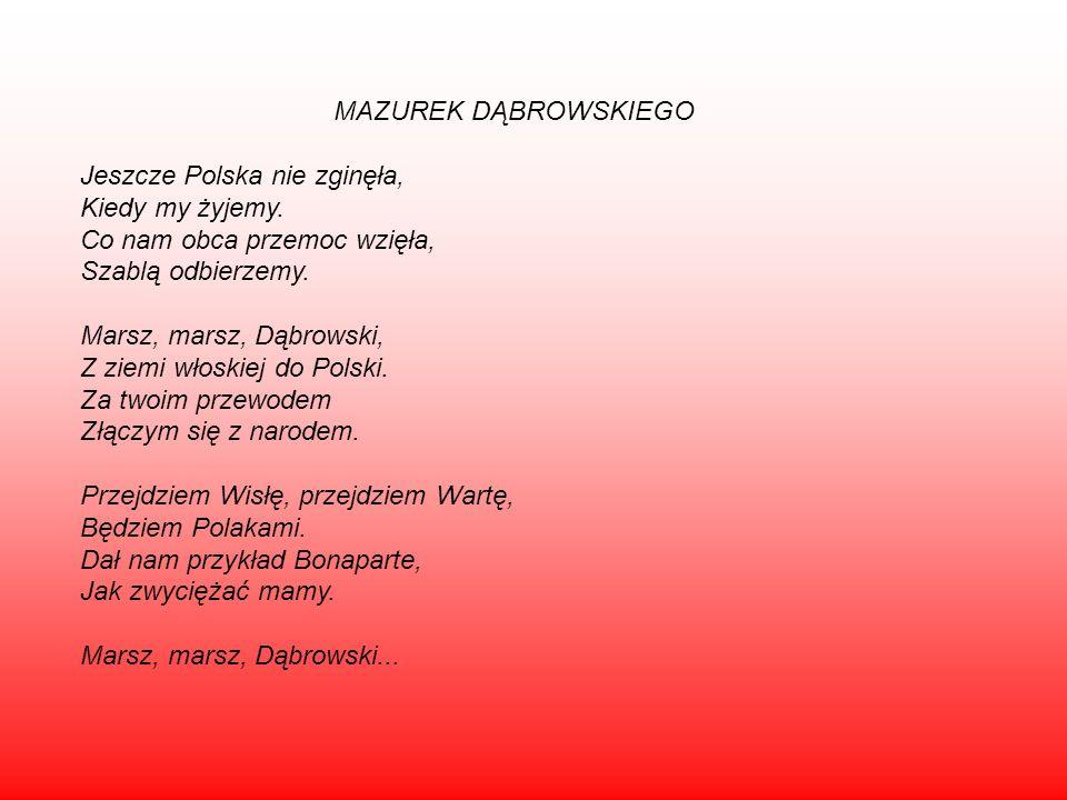 MAZUREK DĄBROWSKIEGO Jeszcze Polska nie zginęła, Kiedy my żyjemy. Co nam obca przemoc wzięła, Szablą odbierzemy. Marsz, marsz, Dąbrowski, Z ziemi włos