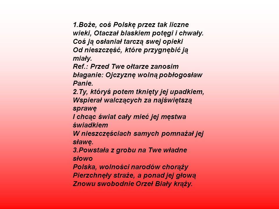 1.Boże, coś Polskę przez tak liczne wieki, Otaczał blaskiem potęgi i chwały. Coś ją osłaniał tarczą swej opieki Od nieszczęść, które przygnębić ją mia