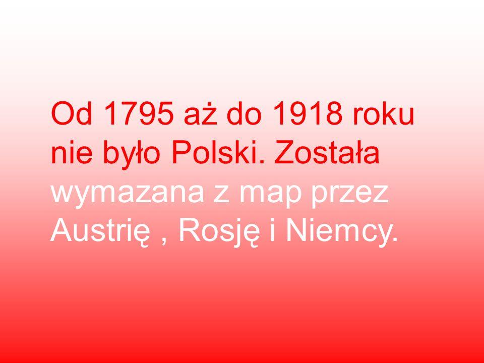 Od 1795 aż do 1918 roku nie było Polski. Została wymazana z map przez Austrię, Rosję i Niemcy.