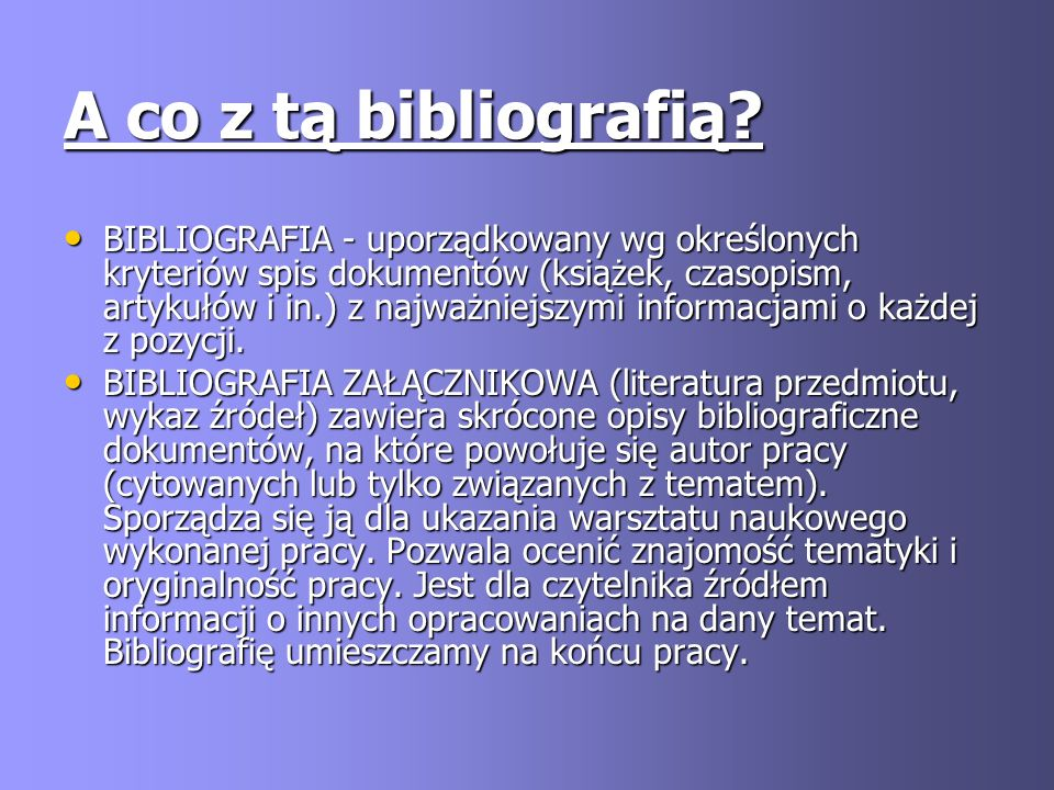 A co z tą bibliografią? BIBLIOGRAFIA - uporządkowany wg określonych kryteriów spis dokumentów (książek, czasopism, artykułów i in.) z najważniejszymi
