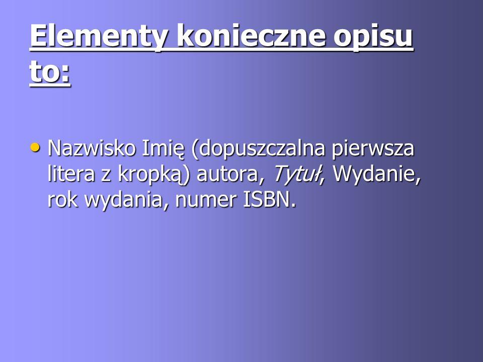 Elementy konieczne opisu to: Nazwisko Imię (dopuszczalna pierwsza litera z kropką) autora, Tytuł, Wydanie, rok wydania, numer ISBN. Nazwisko Imię (dop