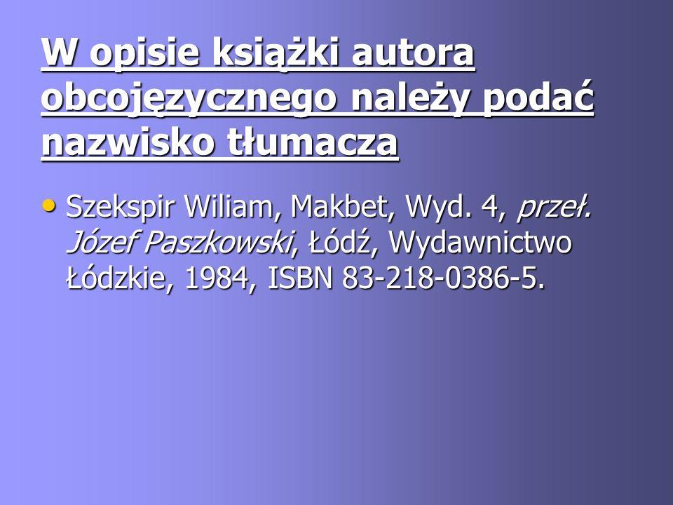 W opisie książki autora obcojęzycznego należy podać nazwisko tłumacza Szekspir Wiliam, Makbet, Wyd. 4, przeł. Józef Paszkowski, Łódź, Wydawnictwo Łódz
