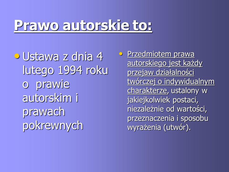 Prawo autorskie to: Ustawa z dnia 4 lutego 1994 roku o prawie autorskim i prawach pokrewnych Ustawa z dnia 4 lutego 1994 roku o prawie autorskim i pra