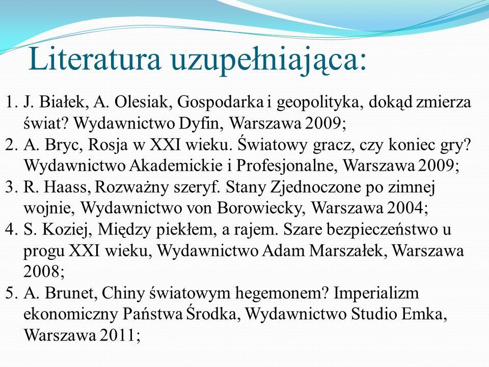 Literatura uzupełniająca: 1.J. Białek, A. Olesiak, Gospodarka i geopolityka, dokąd zmierza świat? Wydawnictwo Dyfin, Warszawa 2009; 2.A. Bryc, Rosja w
