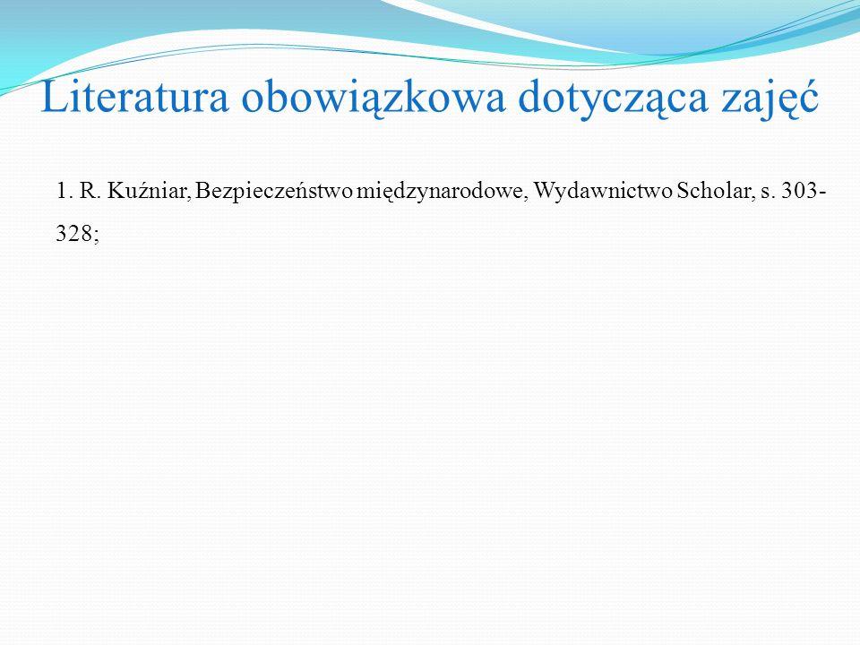 Literatura obowiązkowa dotycząca zajęć 1. R. Kuźniar, Bezpieczeństwo międzynarodowe, Wydawnictwo Scholar, s. 303- 328;