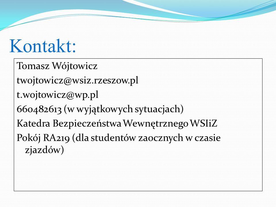 Kontakt: Tomasz Wójtowicz twojtowicz@wsiz.rzeszow.pl t.wojtowicz@wp.pl 660482613 (w wyjątkowych sytuacjach) Katedra Bezpieczeństwa Wewnętrznego WSIiZ Pokój RA219 (dla studentów zaocznych w czasie zjazdów)