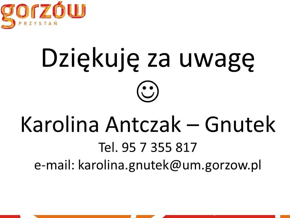 Dziękuję za uwagę Karolina Antczak – Gnutek Tel. 95 7 355 817 e-mail: karolina.gnutek@um.gorzow.pl