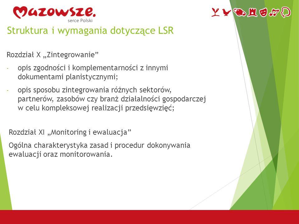"""Struktura i wymagania dotyczące LSR Rozdział X """"Zintegrowanie - opis zgodności i komplementarności z innymi dokumentami planistycznymi; - opis sposobu zintegrowania różnych sektorów, partnerów, zasobów czy branż działalności gospodarczej w celu kompleksowej realizacji przedsięwzięć; Rozdział XI """"Monitoring i ewaluacja Ogólna charakterystyka zasad i procedur dokonywania ewaluacji oraz monitorowania."""