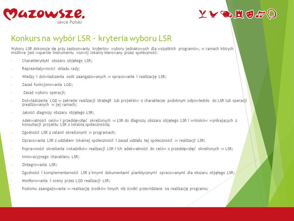 Konkurs na wybór LSR – kryteria wyboru LSR Wybory LSR dokonuje się przy zastosowaniu kryteriów wyboru jednakowych dla wszystkich programów, w ramach których możliwe jest wsparcie instrumentu rozwój lokalny kierowany przez społeczność: - Charakterystyki obszaru objętego LSR; - Reprezntatywności składu rady; - Wiedzy i doświadczenia osób zaangażowanych w opracowanie i realizację LSR; - Zasad funkcjonowania LGD; - Zasad wyboru operacji; - Doświadczenia LGD w zakresie realizacji strategii lub projektów o charakterze podobnym odpowiednio do LSR lub operacji zrealizowanych w jej ramach; - Jakości diagnozy obszaru objętego LSR; - Adekwatności celów i przedsięwzięć określonych w LSR do diagnozy obszaru objętego LSR i wniosków wynikających z konsultacji projektu LSR z lokalną społecznością; - Zgodności LSR z celami określonymi w programach; - Opracowania LSR z udziałem lokalnej społeczności i zasad udziału tej społeczności w realizacji LSR; - Poprawności określenia wskaźników realizacji LSR i ich adekwatności do celów o przedsięwzięć określonych w LSR; - Innowacyjnego charakteru LSR; - Zintegrowania LSR; - Zgodności i komplementarności LSR z innymi dokumentami planistycznymi opracowanymi dla obszaru objętego LSR; - Monitorowania i oceny przez LGD realizacji LSR; - Poziomu zaangażowania w realizację środków innych niż środki przewidziane na realizację programu;