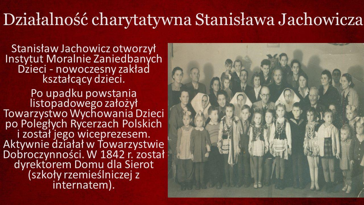 Działalność charytatywna Stanisława Jachowicza Stanisław Jachowicz otworzył Instytut Moralnie Zaniedbanych Dzieci - nowoczesny zakład kształcący dziec