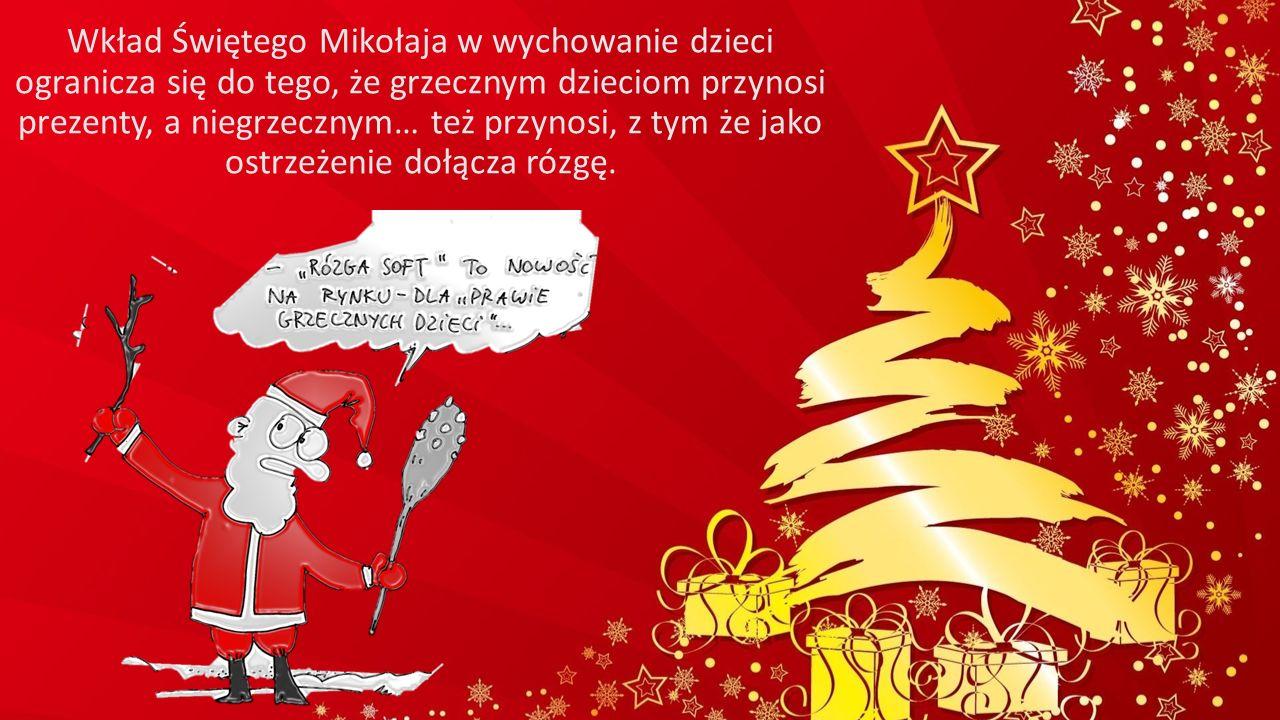 Wkład Świętego Mikołaja w wychowanie dzieci ogranicza się do tego, że grzecznym dzieciom przynosi prezenty, a niegrzecznym… też przynosi, z tym że jak