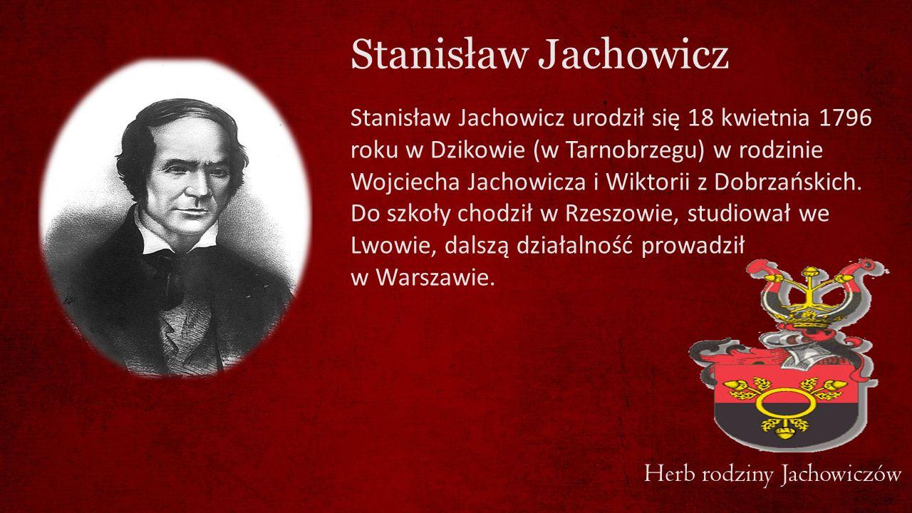 Stanisław Jachowicz Stanisław Jachowicz urodził się 18 kwietnia 1796 roku w Dzikowie (w Tarnobrzegu) w rodzinie Wojciecha Jachowicza i Wiktorii z Dobr