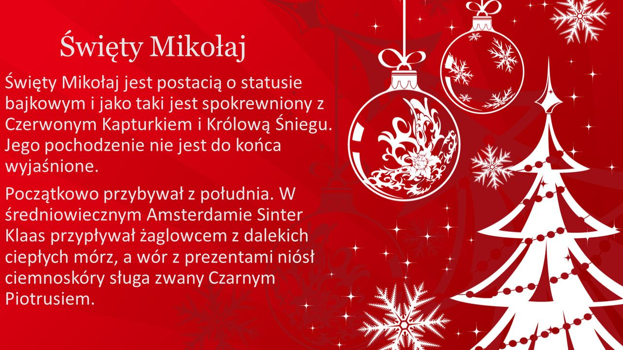 Święty Mikołaj Święty Mikołaj jest postacią o statusie bajkowym i jako taki jest spokrewniony z Czerwonym Kapturkiem i Królową Śniegu. Jego pochodzeni