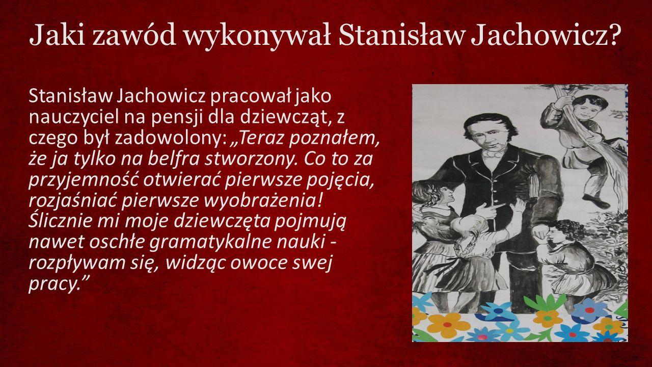 """Jaki zawód wykonywał Stanisław Jachowicz? Stanisław Jachowicz pracował jako nauczyciel na pensji dla dziewcząt, z czego był zadowolony: """"Teraz poznałe"""
