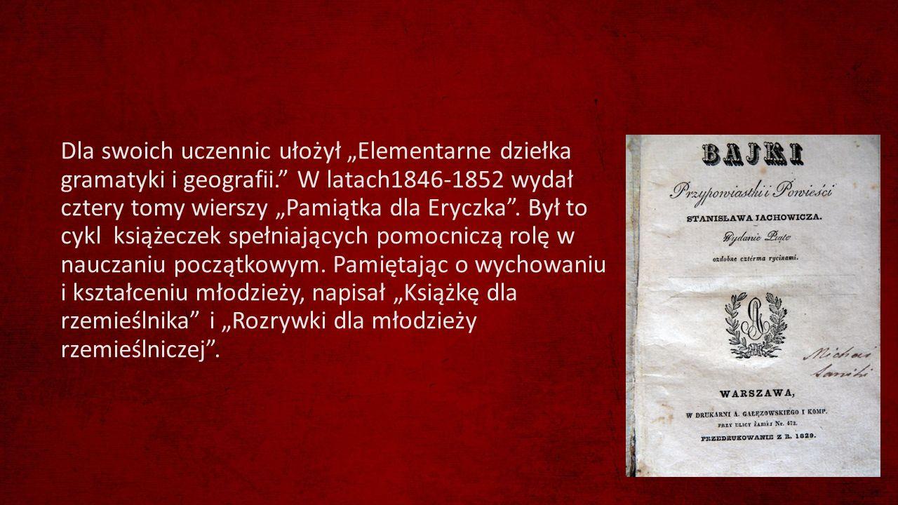 """Dla swoich uczennic ułożył """"Elementarne dziełka gramatyki i geografii."""" W latach1846-1852 wydał cztery tomy wierszy """"Pamiątka dla Eryczka"""". Był to cyk"""