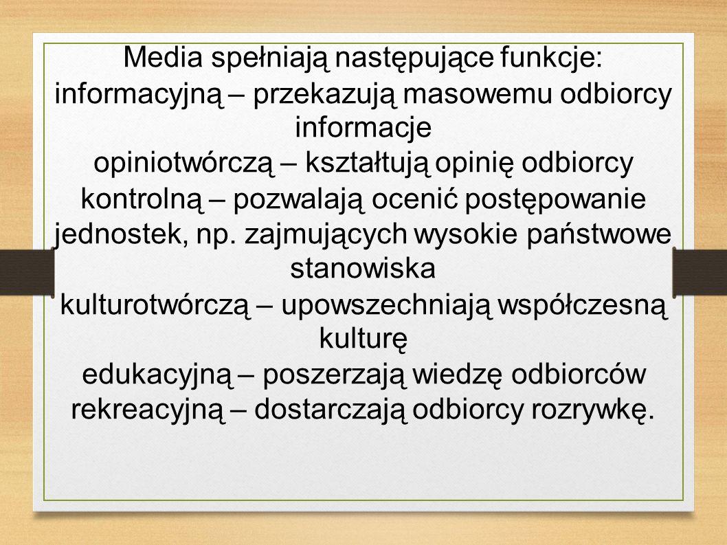 Media spełniają następujące funkcje: informacyjną – przekazują masowemu odbiorcy informacje opiniotwórczą – kształtują opinię odbiorcy kontrolną – poz