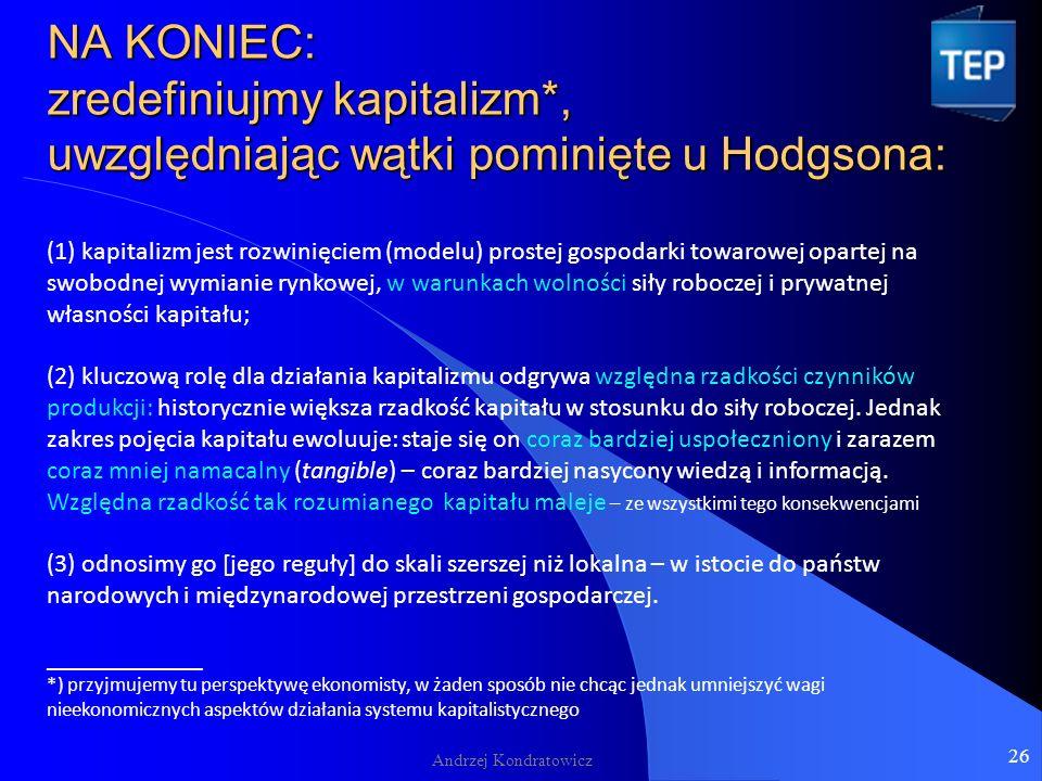 NA KONIEC: zredefiniujmy kapitalizm*, uwzględniając wątki pominięte u Hodgsona: NA KONIEC: zredefiniujmy kapitalizm*, uwzględniając wątki pominięte u Hodgsona: (1) kapitalizm jest rozwinięciem (modelu) prostej gospodarki towarowej opartej na swobodnej wymianie rynkowej, w warunkach wolności siły roboczej i prywatnej własności kapitału; (2) kluczową rolę dla działania kapitalizmu odgrywa względna rzadkości czynników produkcji: historycznie większa rzadkość kapitału w stosunku do siły roboczej.