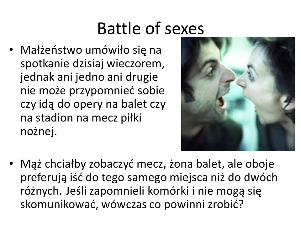 Battle of sexes Małżeństwo umówiło się na spotkanie dzisiaj wieczorem, jednak ani jedno ani drugie nie może przypomnieć sobie czy idą do opery na bale