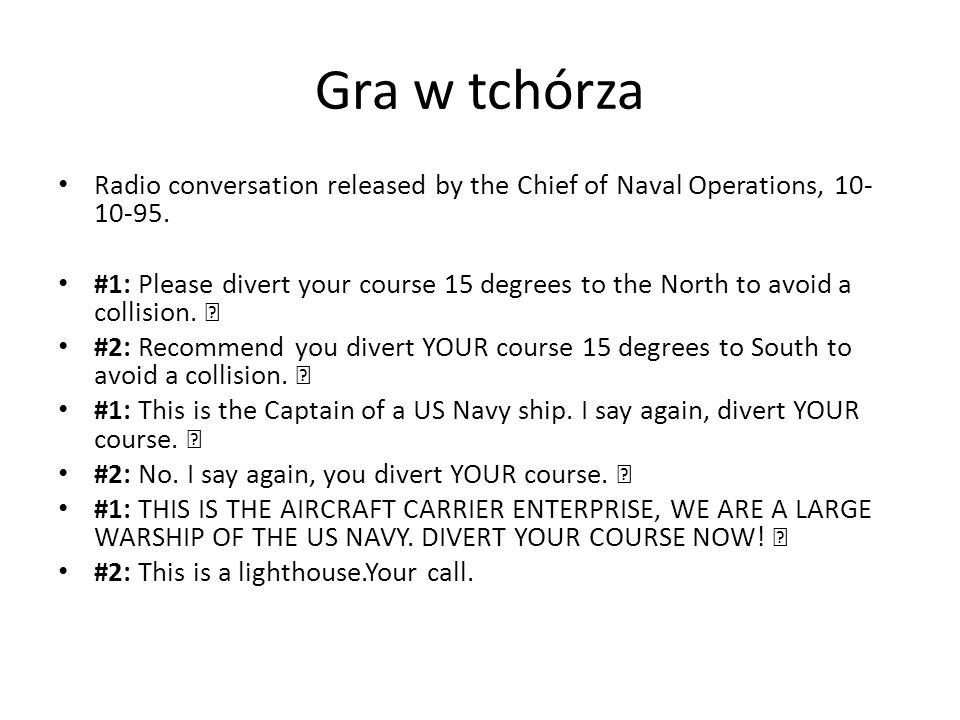Gra w tchórza Radio conversation released by the Chief of Naval Operations, 10- 10-95. #1: Please divert your course 15 degrees to the North to avoid