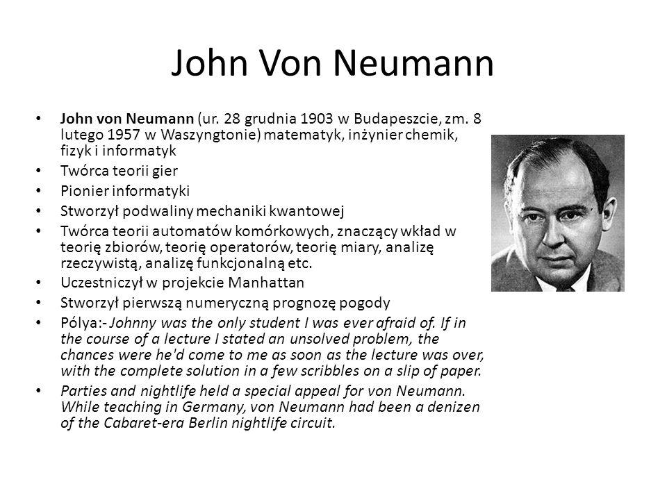 John Von Neumann John von Neumann (ur. 28 grudnia 1903 w Budapeszcie, zm. 8 lutego 1957 w Waszyngtonie) matematyk, inżynier chemik, fizyk i informatyk