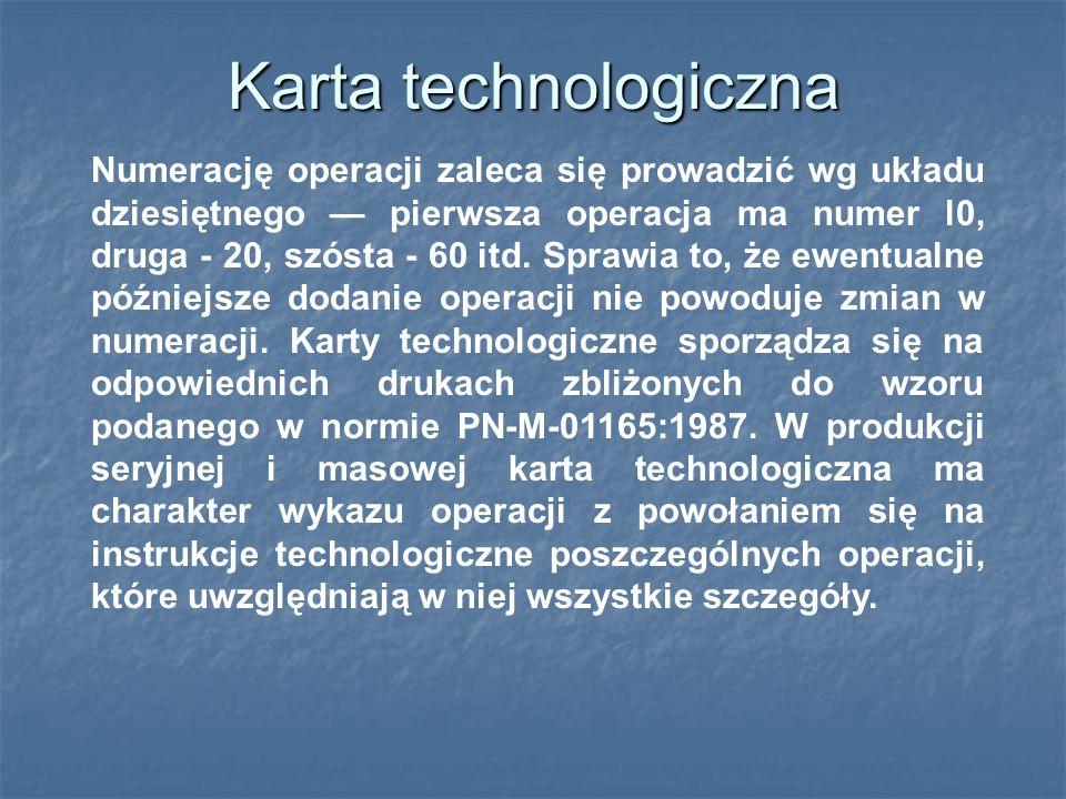 Karta technologiczna Numerację operacji zaleca się prowadzić wg układu dziesiętnego — pierwsza operacja ma numer l0, druga - 20, szósta - 60 itd.