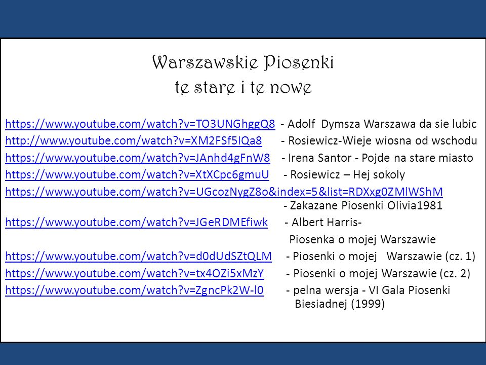 Warszawskie Piosenki te stare i te nowe https://www.youtube.com/watch v=TO3UNGhggQ8https://www.youtube.com/watch v=TO3UNGhggQ8 - Adolf Dymsza Warszawa da sie lubic http://www.youtube.com/watch v=XM2FSf5IQa8http://www.youtube.com/watch v=XM2FSf5IQa8 - Rosiewicz-Wieje wiosna od wschodu https://www.youtube.com/watch v=JAnhd4gFnW8https://www.youtube.com/watch v=JAnhd4gFnW8 - Irena Santor - Pojde na stare miasto https://www.youtube.com/watch v=XtXCpc6gmuUhttps://www.youtube.com/watch v=XtXCpc6gmuU - Rosiewicz – Hej sokoly https://www.youtube.com/watch v=UGcozNygZ8o&index=5&list=RDXxg0ZMlWShM https://www.youtube.com/watch v=UGcozNygZ8o&index=5&list=RDXxg0ZMlWShM - Zakazane Piosenki Olivia1981 https://www.youtube.com/watch v=JGeRDMEfiwkhttps://www.youtube.com/watch v=JGeRDMEfiwk - Albert Harris- Piosenka o mojej Warszawie https://www.youtube.com/watch v=d0dUdSZtQLMhttps://www.youtube.com/watch v=d0dUdSZtQLM - Piosenki o mojej Warszawie (cz.