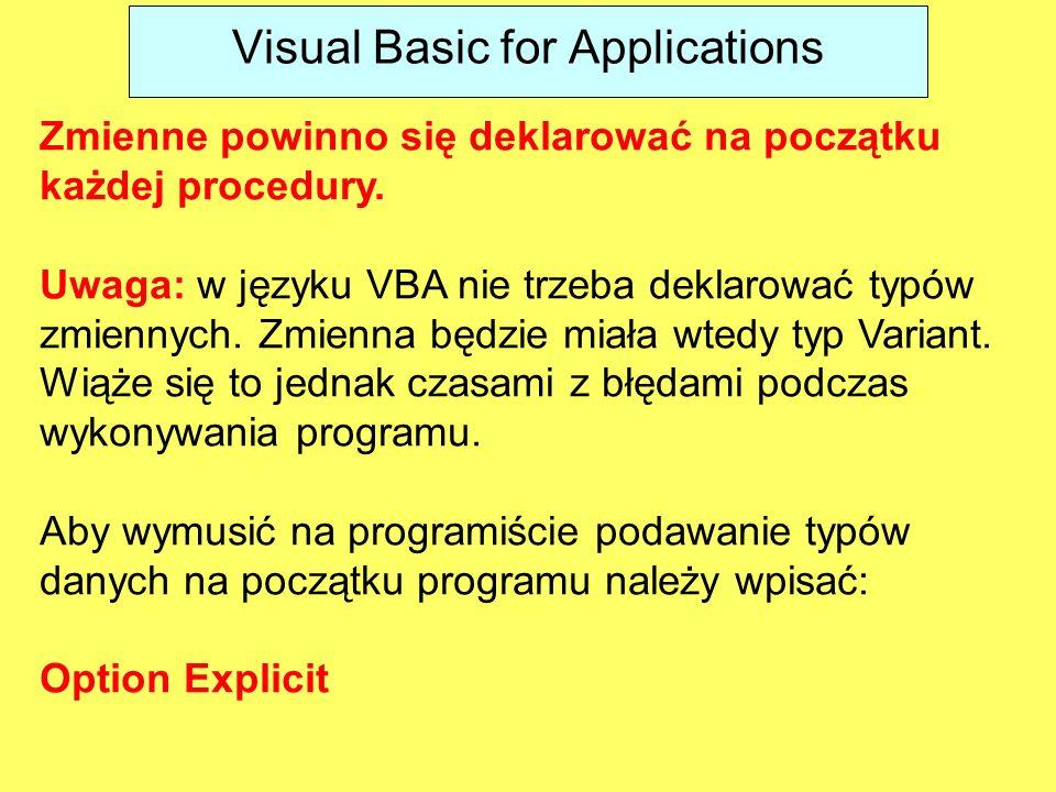 Visual Basic for Applications Zmienne powinno się deklarować na początku każdej procedury. Uwaga: w języku VBA nie trzeba deklarować typów zmiennych.